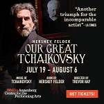 """OUR GREAT TCHAIKOVSKY"" - July 19 - Aug 13"